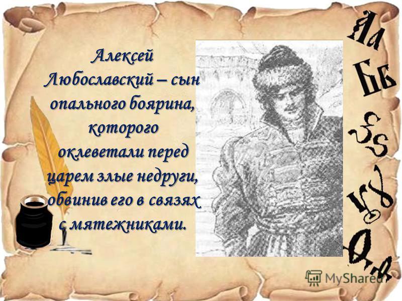 Алексей Любославский – сын опального боярина, которого оклеветали перед царем злые недруги, обвинив его в связях с мятежниками.