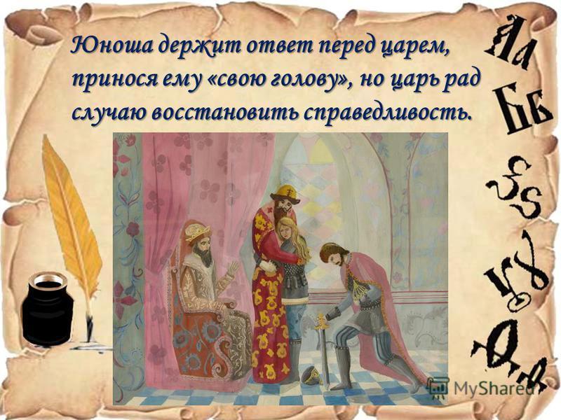 Юноша держит ответ перед царем, принося ему «свою голову», но царь рад случаю восстановить справедливость.