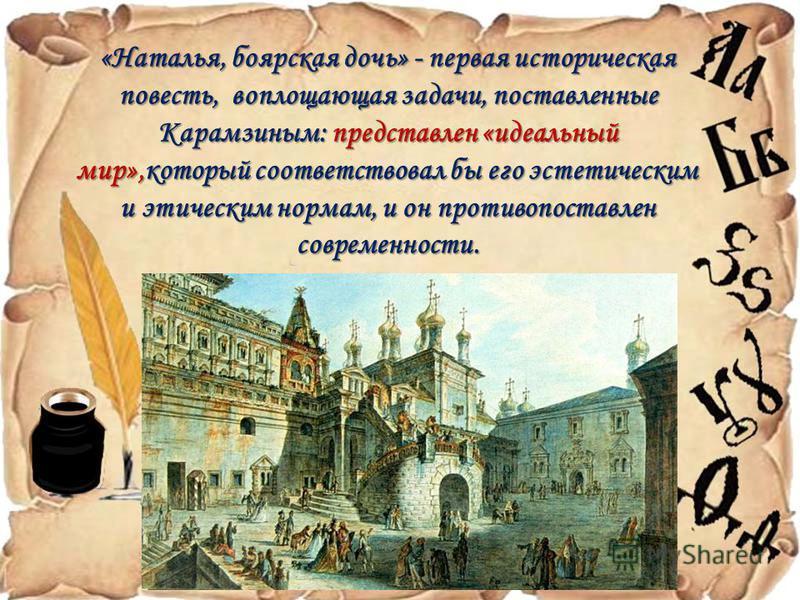 «Наталья, боярская дочь» - первая историческая повесть, воплощающая задачи, поставленные Карамзиным: представлен «идеальный мир»,который соответствовал бы его эстетическим и этическим нормам, и он противопоставлен современности.