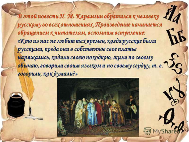 В этой повести Н. М. Карамзин обратился к человеку русскому во всех отношениях. Произведение начинается обращением к читателям, вспомним вступление: «Кто из нас не любит тех времен, когда русские были русскими, когда они в собственное свое платье нар