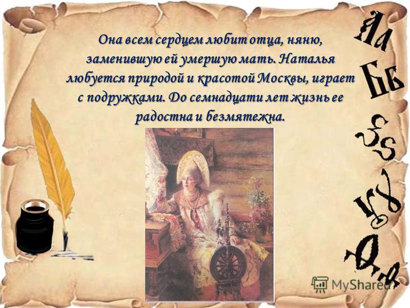 Она всем сердцем любит отца, няню, заменившую ей умершую мать. Наталья любуется природой и красотой Москвы, играет с подружками. До семнадцати лет жизнь ее радостна и безмятежна.