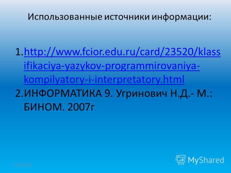 12.08.2015 Использованные источники информации: 1.http://www.fcior.edu.ru/card/23520/klass ifikaciya-yazykov-programmirovaniya- kompilyatory-i-interpretatory.htmlhttp://www.fcior.edu.ru/card/23520/klass ifikaciya-yazykov-programmirovaniya- kompilyato