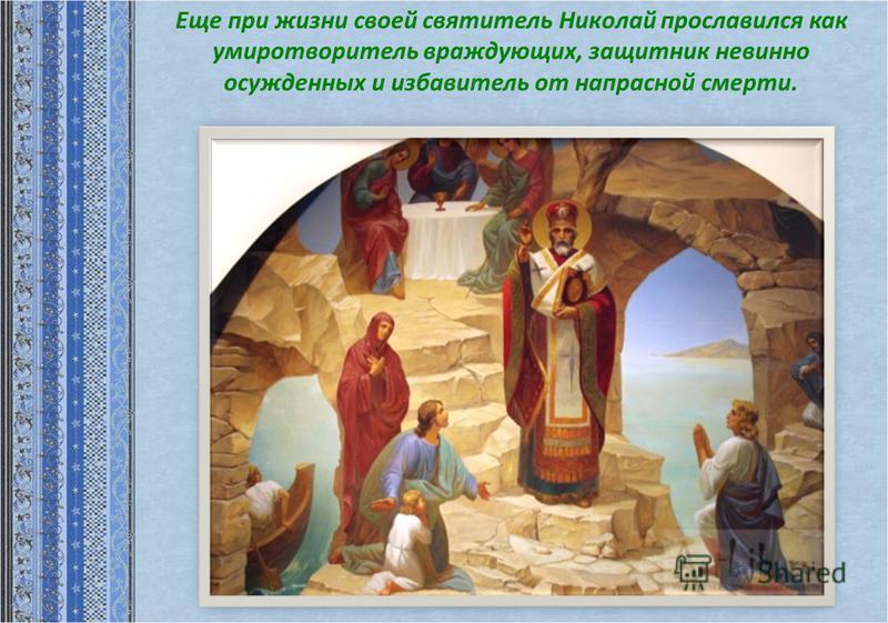 Еще при жизни своей святитель Николай прославился как умиротворитель враждующих, защитник невинно осужденных и избавитель от напрасной смерти.