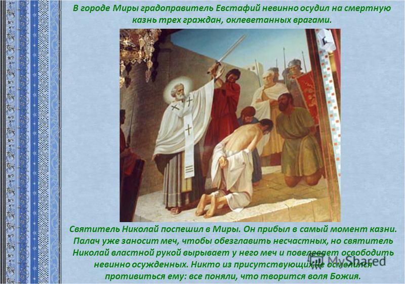 Святитель Николай поспешил в Миры. Он прибыл в самый момент казни. Палач уже заносит меч, чтобы обезглавить несчастных, но святитель Николай властной рукой вырывает у него меч и повелевает освободить невинно осужденных. Никто из присутствующих не осм