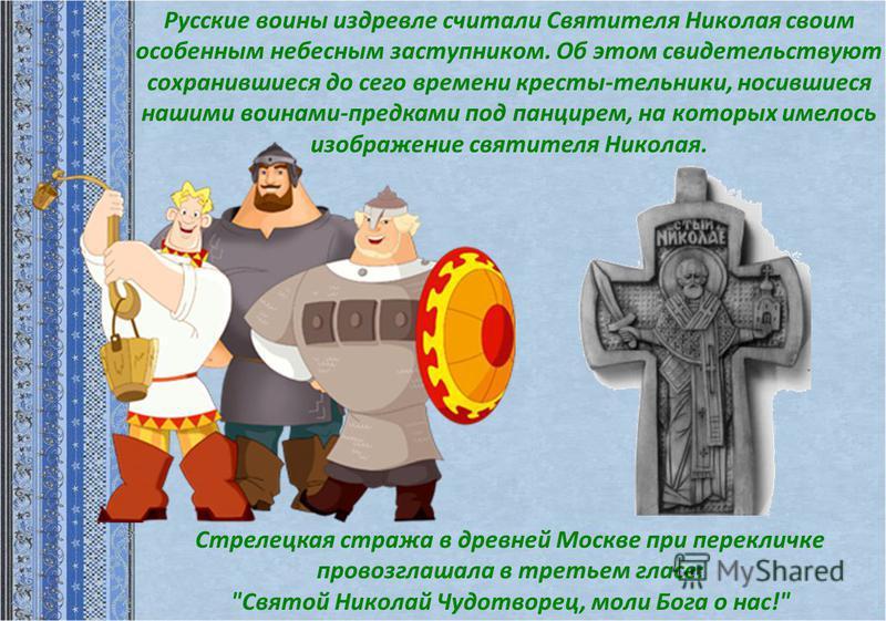 Русские воины издревле считали Святителя Николая своим особенным небесным заступником. Об этом свидетельствуют сохранившиеся до сего времени кресты-тельники, носившиеся нашими воинами-предками под панцирем, на которых имелось изображение святителя Ни