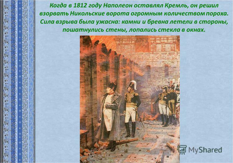 Когда в 1812 году Наполеон оставлял Кремль, он решил взорвать Никольские ворота огромным количеством пороха. Сила взрыва была ужасна: камни и бревна летели в стороны, пошатнулись стены, лопались стекла в окнах.