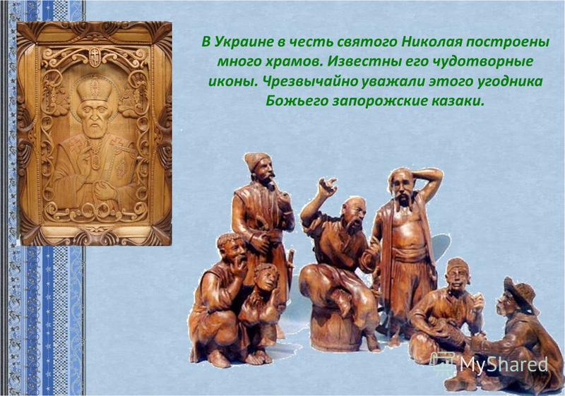 В Украине в честь святого Николая построены много храмов. Известны его чудотворные иконы. Чрезвычайно уважали этого угодника Божьего запорожские казаки.