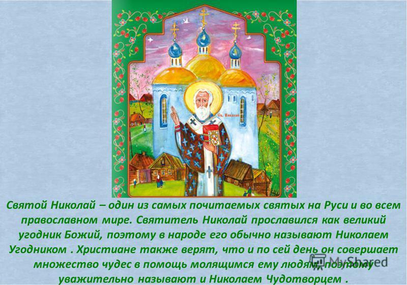 Святой Николай – один из самых почитаемых святых на Руси и во всем православном мире. Святитель Николай прославился как великий угодник Божий, поэтому в народе его обычно называют Николаем Угодником. Христиане также верят, что и по сей день он соверш