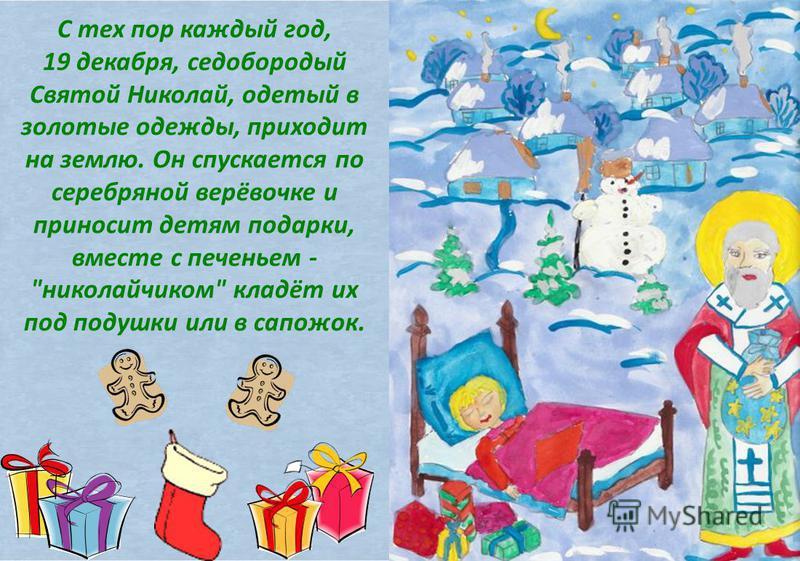 С тех пор каждый год, 19 декабря, седобородый Святой Николай, одетый в золотые одежды, приходит на землю. Он спускается по серебряной верёвочке и приносит детям подарки, вместе с печеньем - николайчиком кладёт их под подушки или в сапожок.