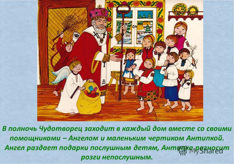 В полночь Чудотворец заходит в каждый дом вместе со своими помощниками – Ангелом и маленьким чертиком Антипкой. Ангел раздает подарки послушным детям, Антипка разносит розги непослушным.