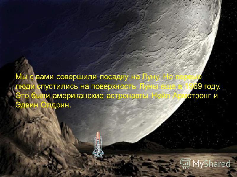Мы с вами совершили посадку на Луну. Но первые люди спустились на поверхность Луны еще в 1969 году. Это были американские астронавты Нейл Армстронг и Эдвин Олдрин.