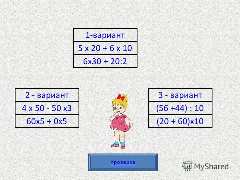 1-вариант 2 - вариант 3 - вариант 5 х 20 + 6 х 10 4 х 50 - 50 хЗ(56 +44) : 10 6x30 + 20:2 60x5 + 0x5(20 + 60)х 10 проверка