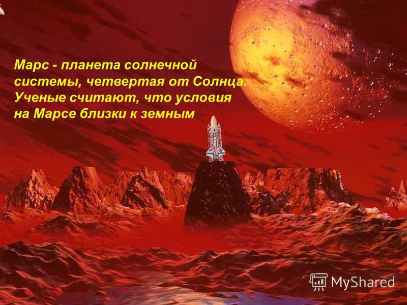 Марс - планета солнечной системы, четвертая от Солнца. Ученые считают, что условия на Марсе близки к земным
