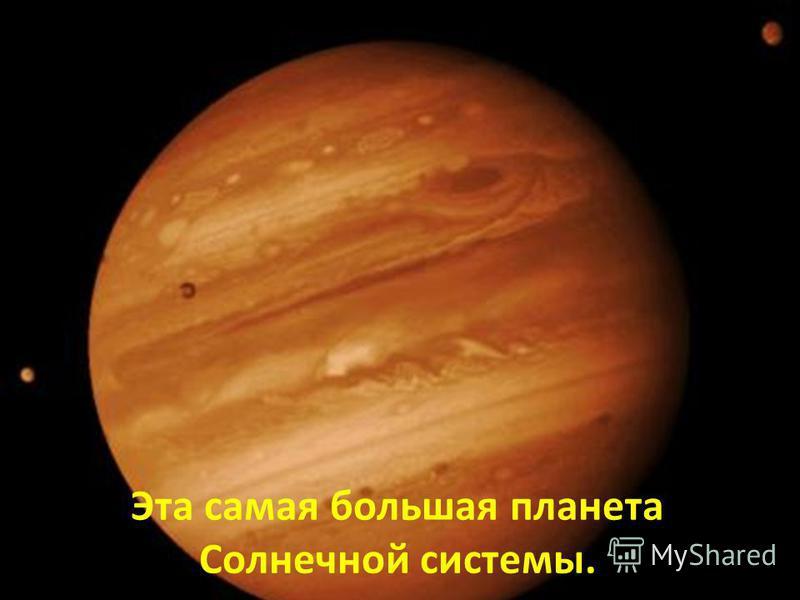 Эта самая большая планета Солнечной системы.