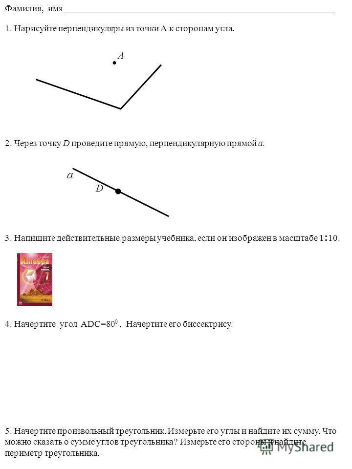 . 1. Нарисуйте перпендикуляры из точки А к сторонам угла. D 2. Через точку D проведите прямую, перпендикулярную прямой a.. A 3. Напишите действительные размеры учебника, если он изображен в масштабе 1 : 10. 4. Начертите угол ADC=80 0. Начертите его б