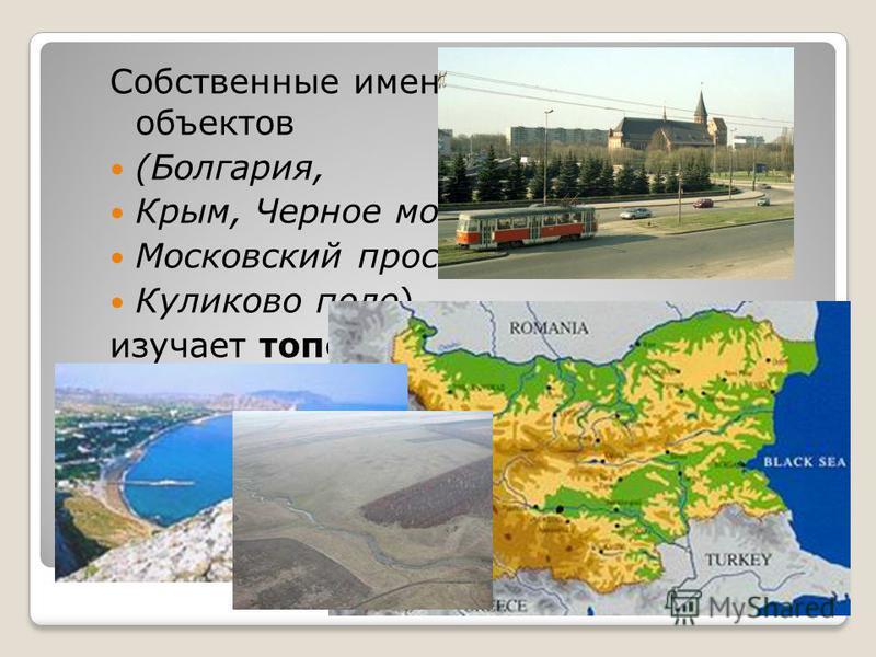 Собственные имена географических объектов (Болгария, Крым, Черное море, Московский проспект, Куликово поле) изучает топонимика.