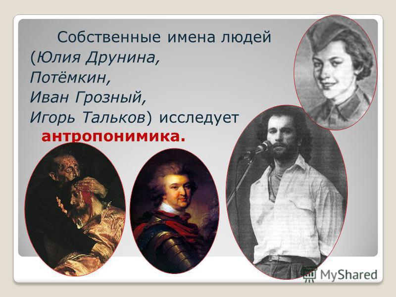 Собственные имена людей (Юлия Друнина, Потёмкин, Иван Грозный, Игорь Тальков) исследует антропонимика.