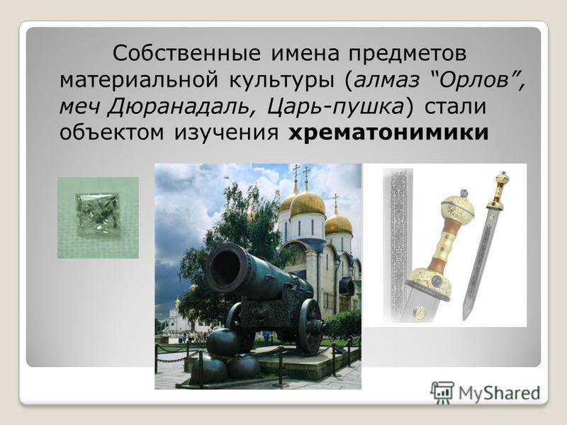 Собственные имена предметов материальной культуры (алмаз Орлов, меч Дюранадаль, Царь-пушка) стали объектом изучения хрематонимики