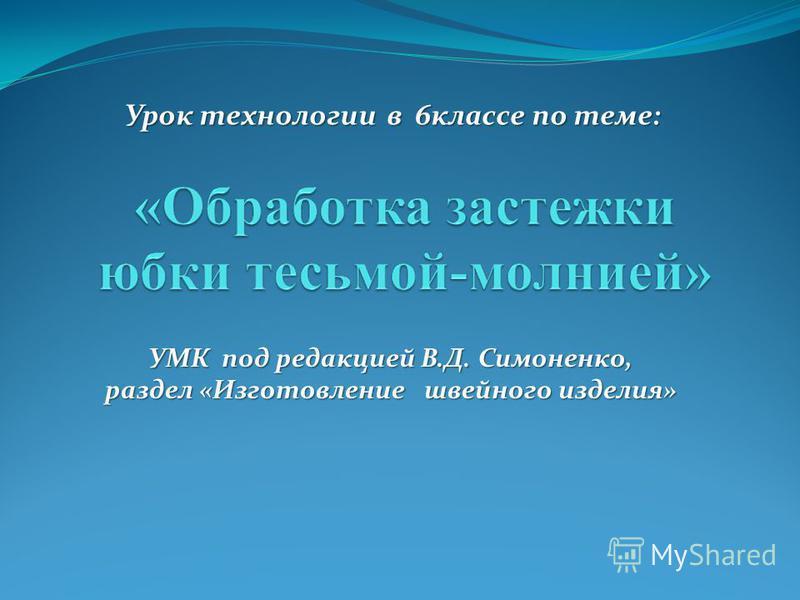 Урок технологии в 6 классе по теме: УМК под редакцией В.Д. Симоненко, раздел «Изготовление швейного изделия»