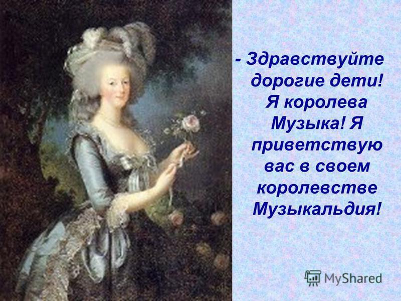 - Здравствуйте дорогие дети! Я королева Музыка! Я приветствую вас в своем королевстве Музыкальдия!