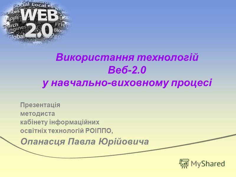Використання технологій Веб-2.0 у навчально-виховному процесі Презентація методиста кабінету інформаційних освітніх технологій РОІППО, Опанасця Павла Юрійовича