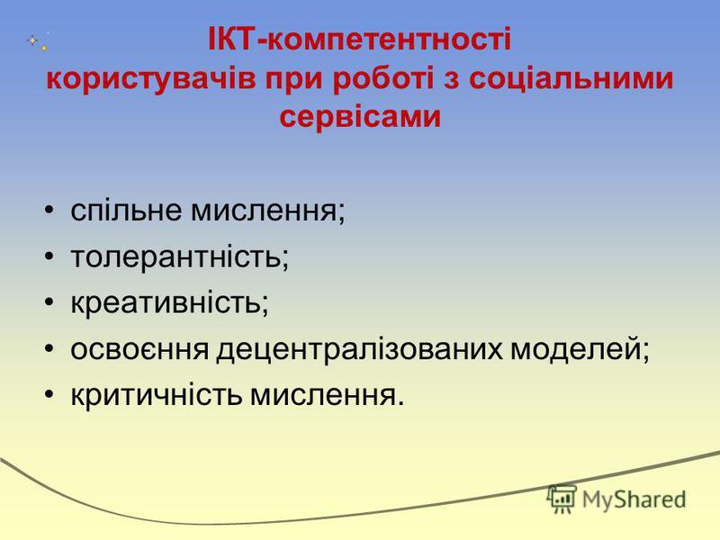 ІКТ-компетентності користувачів при роботі з соціальними сервісами спільне мислення; толерантність; креативність; освоєння децентралізованих моделей; критичність мислення.