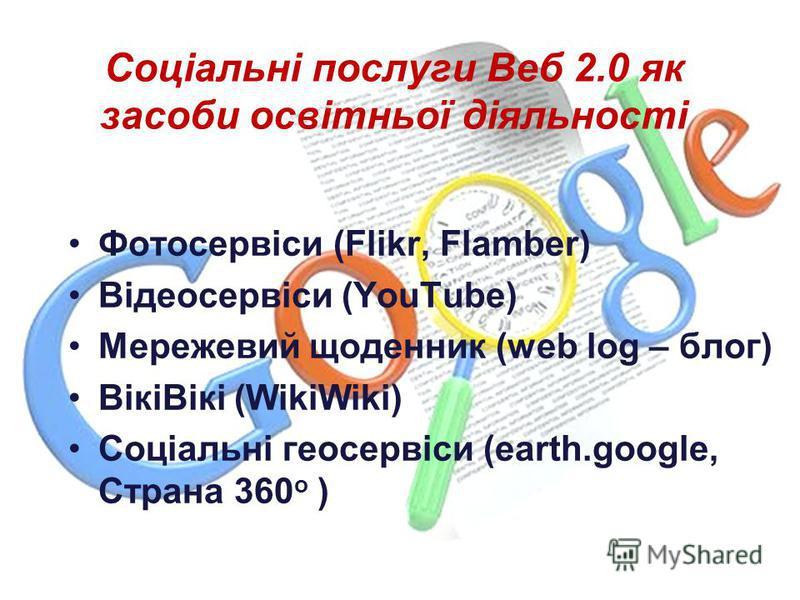 Соціальні послуги Веб 2.0 як засоби освітньої діяльності Фотосервіси (Flikr, Flamber) Відеосервіси (YouTube) Мережевий щоденник (web log – блог) ВікіВікі (WikiWiki) Соціальні геосервіси (earth.google, Страна 360 о )