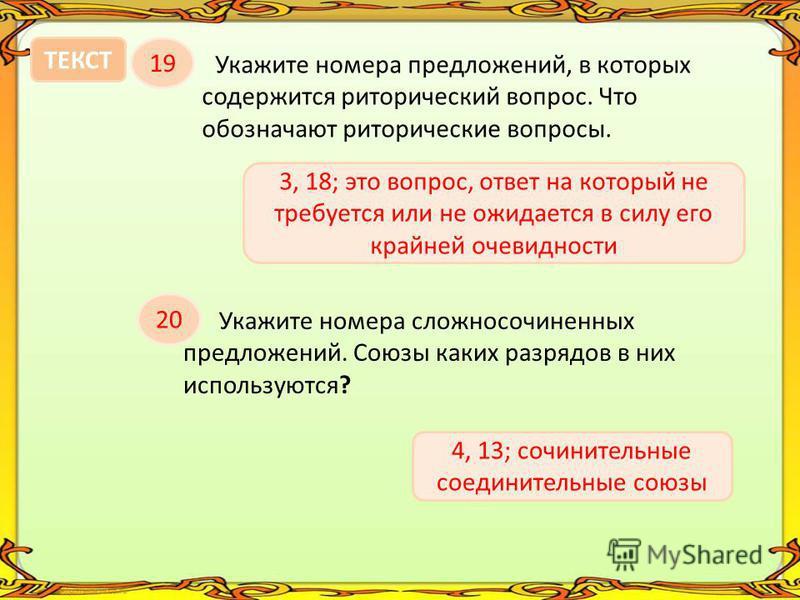 Укажите номера предложений, в которых содержится риторический вопрос. Что обозначают риторические вопросы. 19 ТЕКСТ 3, 18; это вопрос, ответ на который не требуется или не ожидается в силу его крайней очевидности 20 Укажите номера сложносочиненных пр