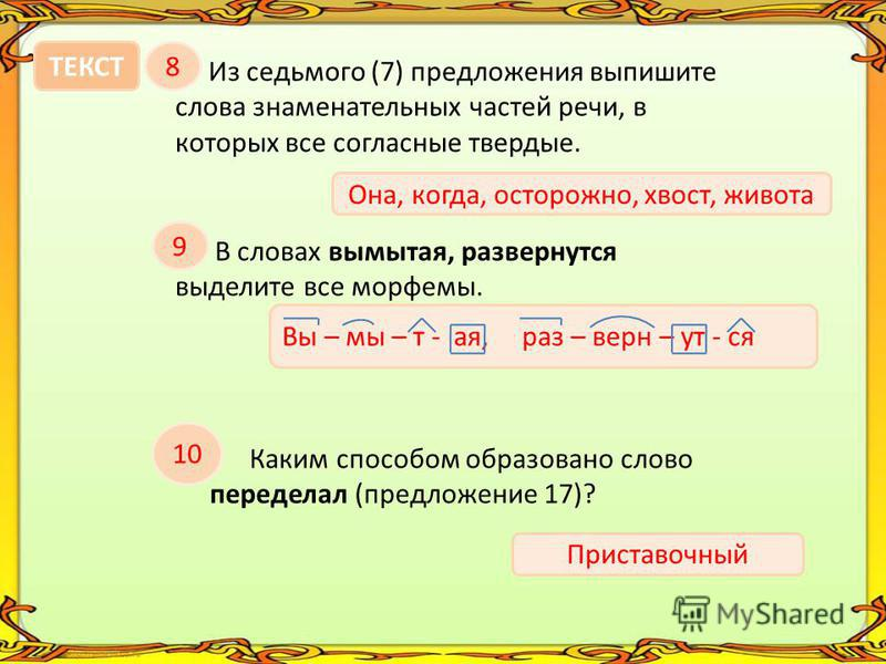 ТЕКСТ8 Из седьмого (7) предложения выпишите слова знаменательных частей речи, в которых все согласные твердые. Она, когда, осторожно, хвост, живота 9 В словах вымытая, развернутся выделите все морфемы. Вы – мытая, раз – верн – ут - ся 10 Каким способ