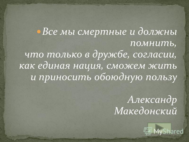 Все мы смертные и должны помнить, что только в дружбе, согласии, как единая нация, сможем жить и приносить обоюдную пользу Александр Македонский