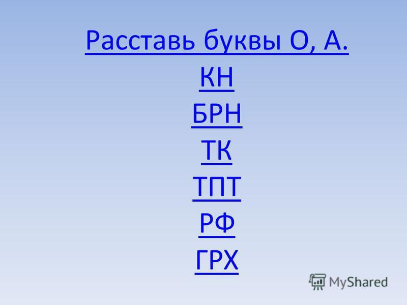Расставь буквы О, А. КН БРН ТК ТПТ РФ ГРХ