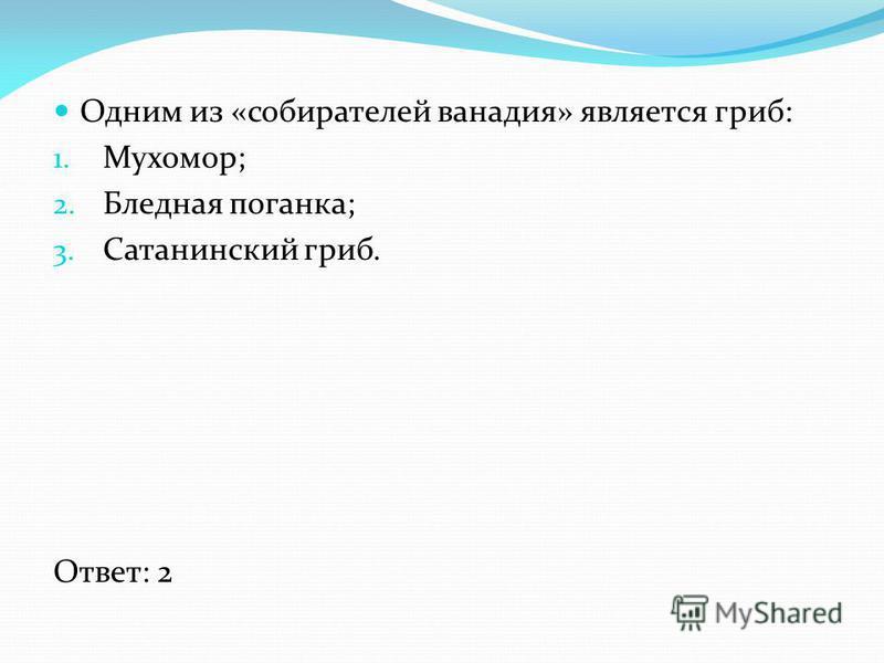 Одним из «собирателей ванадия» является гриб: 1. Мухомор; 2. Бледная поганка; 3. Сатанинский гриб. Ответ: 2