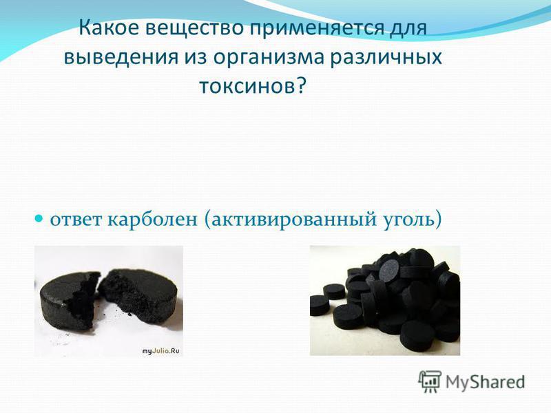 Какое вещество применяется для выведения из организма различных токсинов? ответ карболен (активированный уголь)