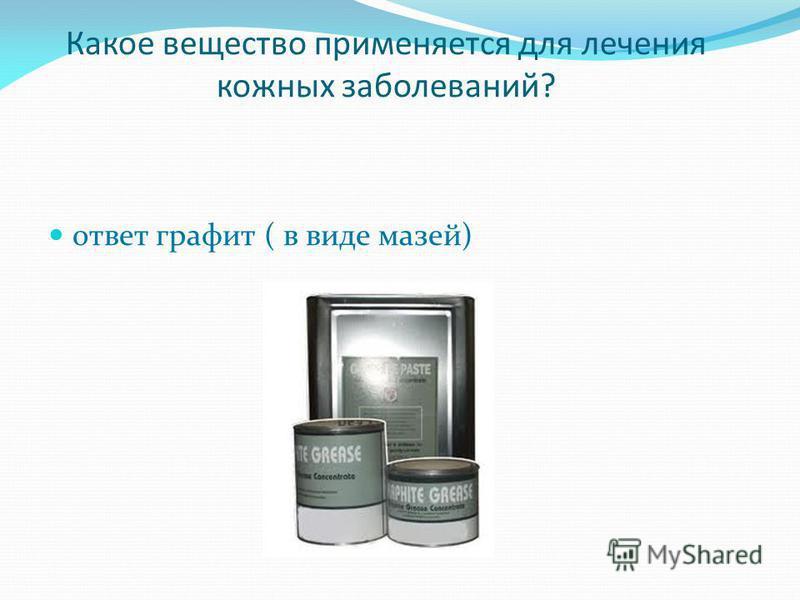 Какое вещество применяется для лечения кожных заболеваний? ответ графит ( в виде мазей)