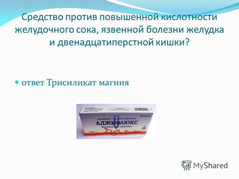 Средство против повышенной кислотности желудочного сока, язвенной болезни желудка и двенадцатиперстной кишки? ответ Трисиликат магния