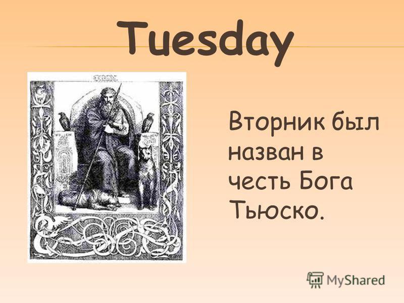 Tuesday Вторник был назван в честь Бога Тьюско.