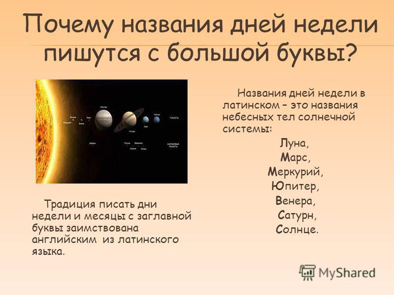 Почему названия дней недели пишутся с большой буквы? Традиция писать дни недели и месяцы с заглавной буквы заимствована английским из латинского языка. Названия дней недели в латинском – это названия небесных тел солнечной системы: Луна, Марс, Меркур