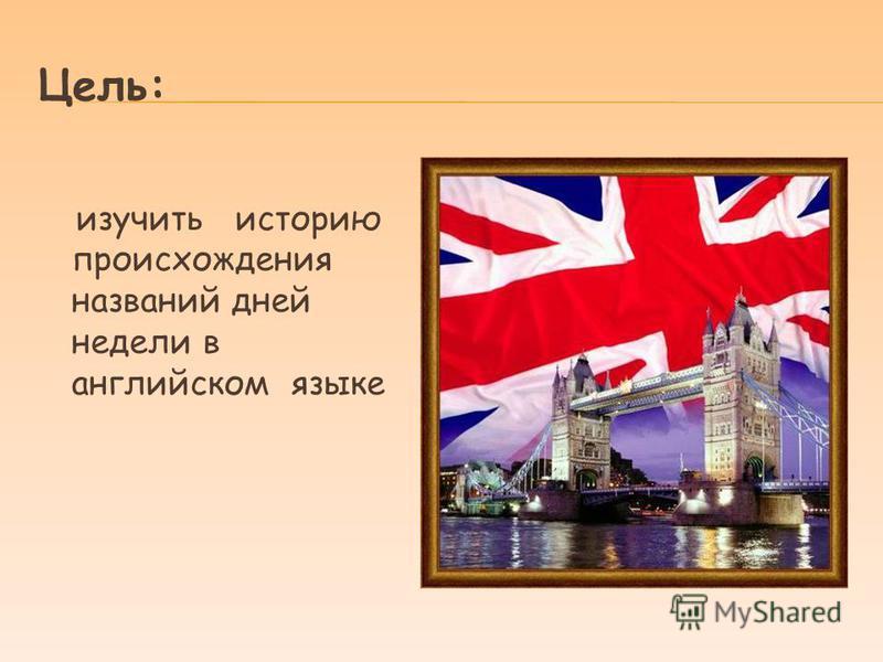 Цель: изучить историю происхождения названий дней недели в английском языке
