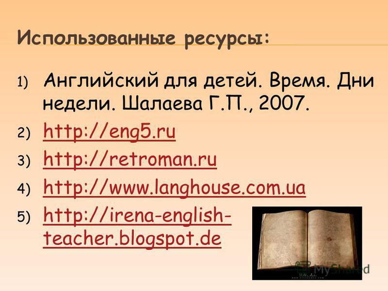 Использованные ресурсы: 1) Английский для детей. Время. Дни недели. Шалаева Г.П., 2007. 2) http://eng5. ru http://eng5. ru 3) http://retroman.ru http://retroman.ru 4) http://www.langhouse.com.ua http://www.langhouse.com.ua 5) http://irena-english- te