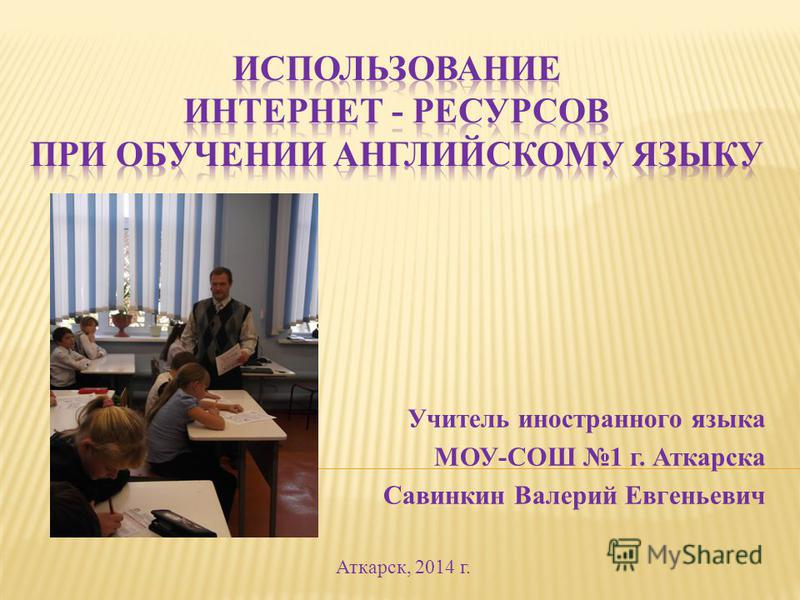 Учитель иностранного языка МОУ-СОШ 1 г. Аткарска Савинкин Валерий Евгеньевич Аткарск, 2014 г.