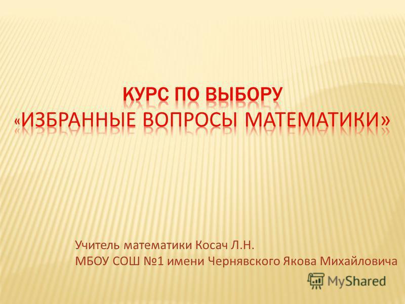 Учитель математики Косач Л.Н. МБОУ СОШ 1 имени Чернявского Якова Михайловича
