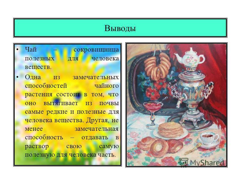 Выводы Чай – сокровищница полезных для человека веществ. Одна из замечательных способностей чайного растения состоит в том, что оно вытягивает из почвы самые редкие и полезные для человека вещества. Другая, не менее замечательная способность – отдава