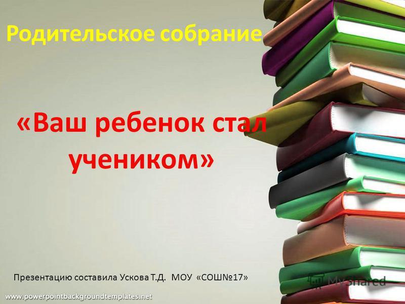 Родительское собрание «Ваш ребенок стал учеником» Презентацию составила Ускова Т.Д. МОУ «СОШ17»