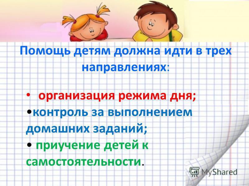 Помощь детям должна идти в трех направлениях: организация режима дня; контроль за выполнением домашних заданий; приучение детей к самостоятельности.