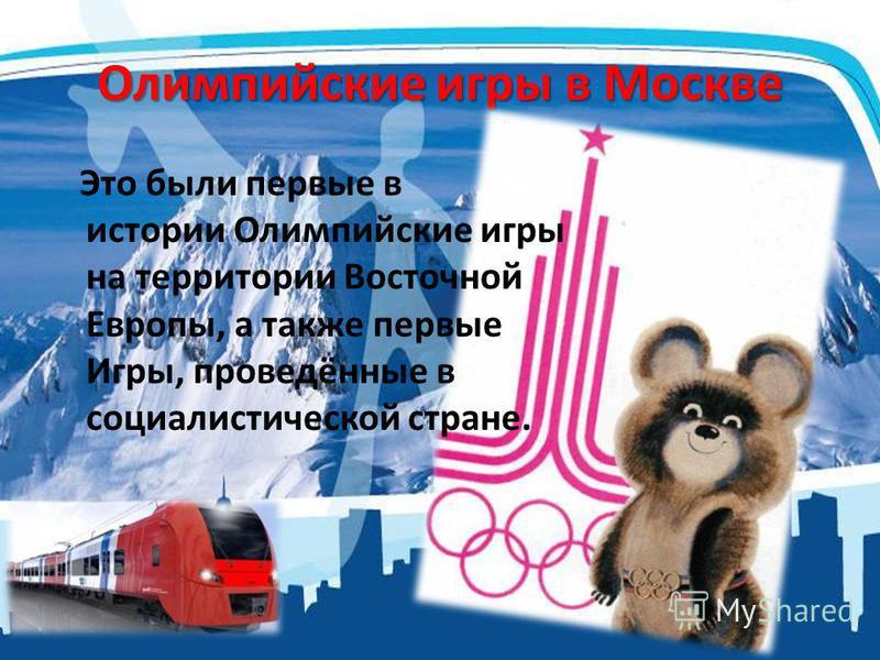 Олимпийские игры в Москве Это были первые в истории Олимпийские игры на территории Восточной Европы, а также первые Игры, проведённые в социалистической стране.