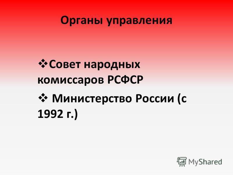 Органы управления Совет народных комиссаров РСФСР Министерство России (с 1992 г.)