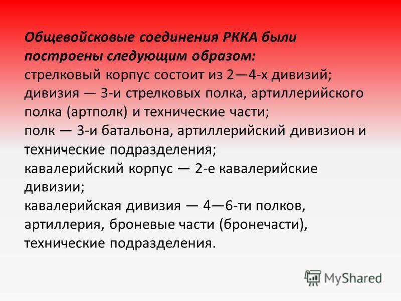 Общевойсковые соединения РККА были построены следующим образом: стрелковый корпус состоит из 24-х дивизий; дивизия 3-и стрелковых полка, артиллерийского полка (артполк) и технические части; полк 3-и батальона, артиллерийский дивизион и технические по