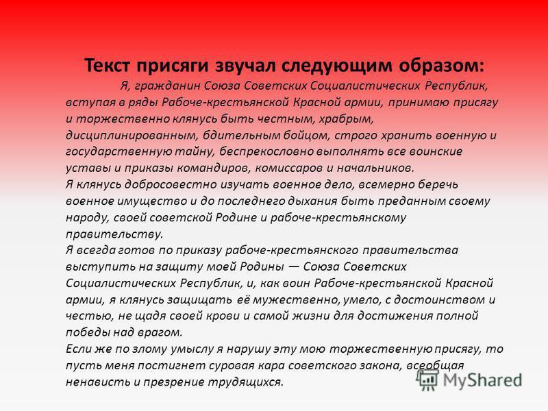 Текст присяги звучал следующим образом: Я, гражданин Союза Советских Социалистических Республик, вступая в ряды Рабоче-крестьянской Красной армии, принимаю присягу и торжественно клянусь быть честным, храбрым, дисциплинированным, бдительным бойцом, с