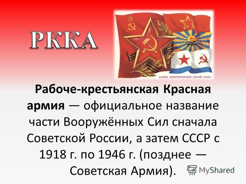 Рабоче-крестьянская Красная армия официальное название части Вооружённых Сил сначала Советской России, а затем СССР с 1918 г. по 1946 г. (позднее Советская Армия).