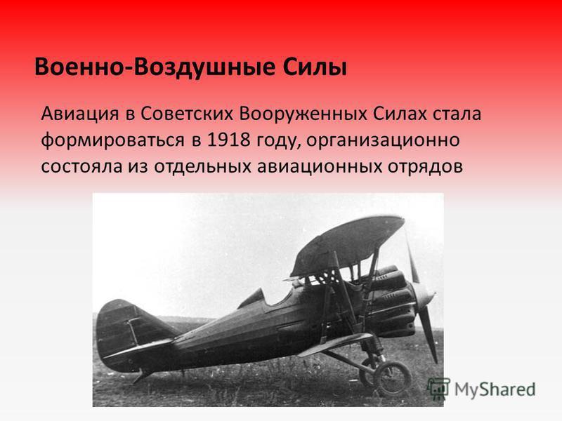 Военно-Воздушные Силы Авиация в Советских Вооруженных Силах стала формироваться в 1918 году, организационно состояла из отдельных авиационных отрядов